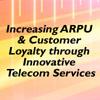 INCREASING ARPU & CUSTOMER LOYALTY THROUGH INNOVATIVE TELECOM SERVICES